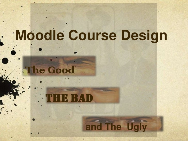 Moodle Course Design   The Good      THe Bad              and The Ugly