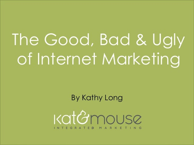 w w w . k a t a n d m o u s e . c o m The Good, Bad & Ugly of Internet Marketing By Kathy Long