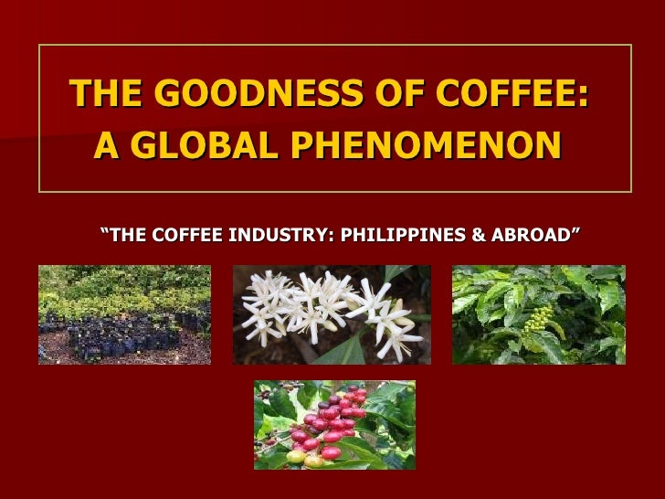 """THE GOODNESS OF COFFEE:  A GLOBAL PHENOMENON   """" THE COFFEE INDUSTRY: PHILIPPINES & ABROAD"""""""