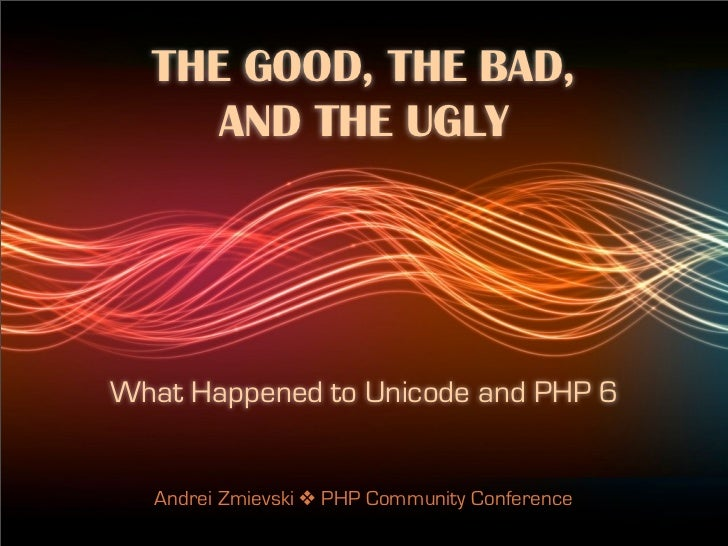 THE GOOD, THE BAD,     AND THE UGLYWhat Happened to Unicode and PHP 6  Andrei Zmievski ! PHP Community Conference