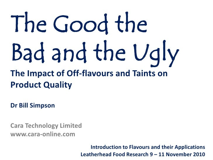 The Good the Bad and the Ugly<br />The Impact of Off-flavours and Taints on Product Quality<br />Dr Bill Simpson<br />Cara...