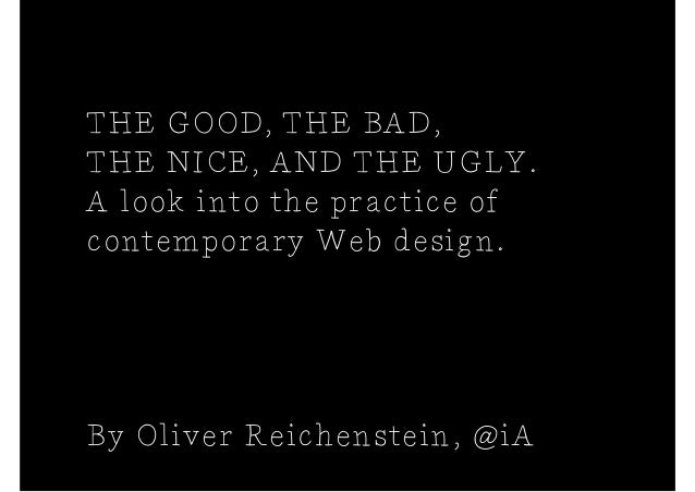 THE GOOD, THE BAD,THE NICE, AND THE UGLY.A look into the practice ofcontemporary Web design.By Oliver Reichenstein, @iA