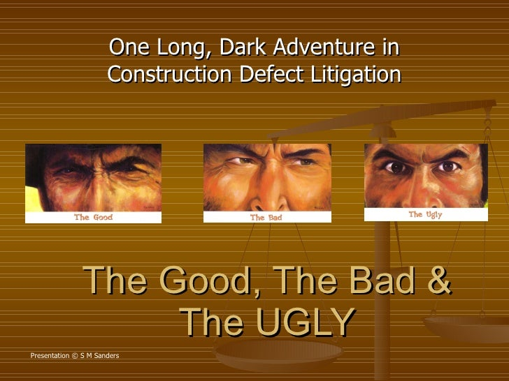 The Good, The Bad & The UGLY One Long, Dark Adventure in Construction Defect Litigation Presentation © S M Sanders