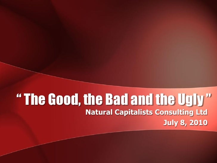 """"""" The Good, the Bad and the Ugly """"             Natural Capitalists Consulting Ltd                                   July 8..."""