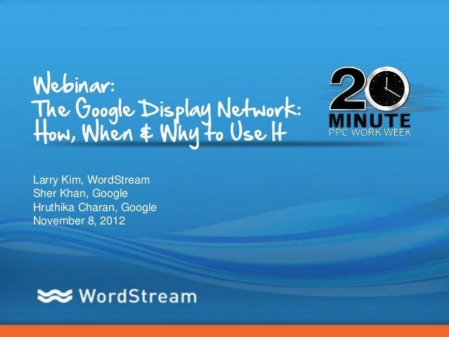 Webinar:The Google Display Network:How, When & Why to Use ItLarry Kim, WordStreamSher Khan, GoogleHruthika Charan, GoogleN...