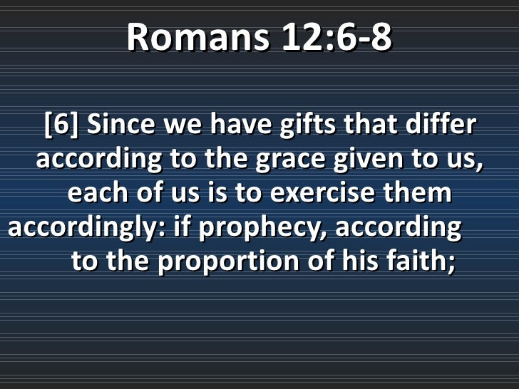 Romans 12:6-8   [6] Since we have gifts that differ   according to the grace given to us,      each of us is to exercise t...