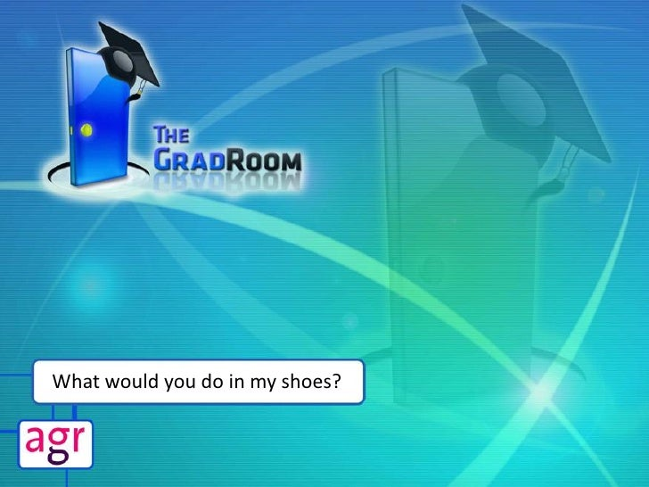 The GradRoom - Agr2009 Presentation: 'What Would You Do In My Shoes?'