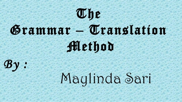 The Grammar – Translation Method By : Maylinda Sari