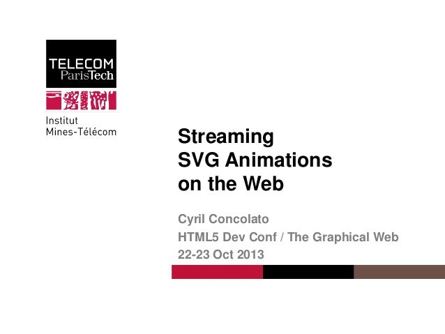 Streaming SVG Animations on the Web Cyril Concolato HTML5 Dev Conf / The Graphical Web 22-23 Oct 2013  Cyril Concolato