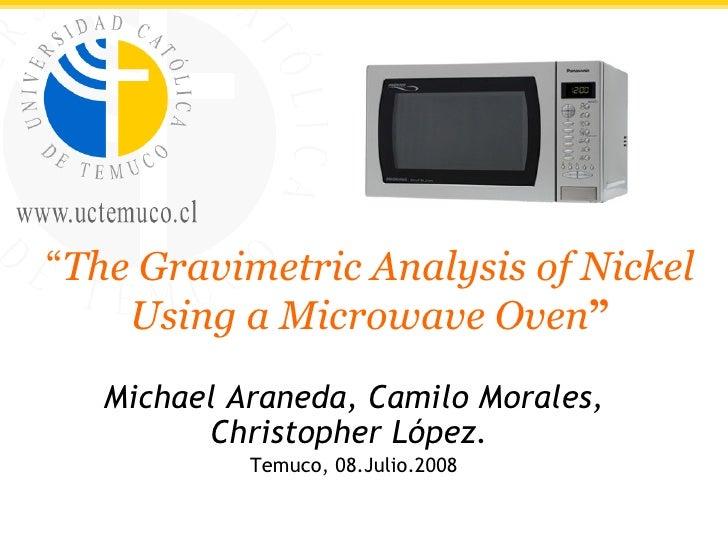""" The Gravimetric Analysis of Nickel Using a Microwave Oven "" Michael Araneda, Camilo Morales, Christopher López.  Temuco,..."