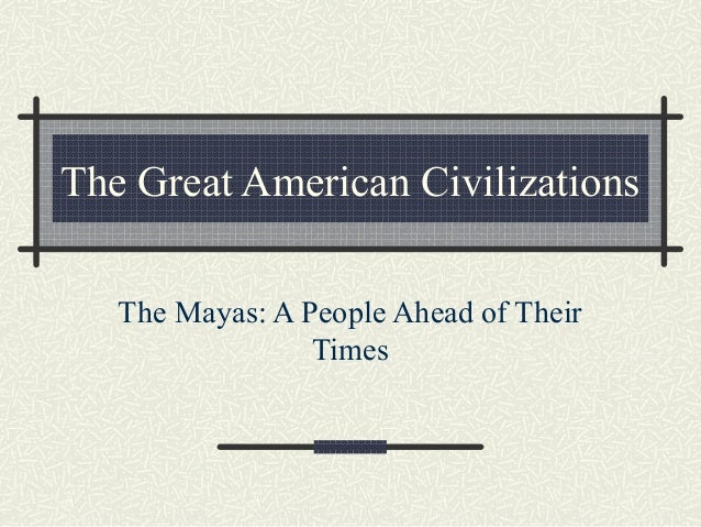 The Great American Civilizations The Mayas: A People Ahead of Their Times