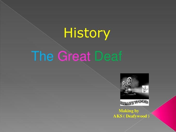 HistoryThe Great Deaf                Making by              AKS ( Deafywood )