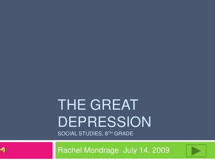 THE GREAT DEPRESSION SOCIAL STUDIES, 8TH GRADE   Rachel Mondrage July 14, 2009