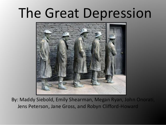 The Great Depression By: Maddy Siebold, Emily Shearman, Megan Ryan, John Onorati, Jens Peterson, Jane Gross, and Robyn Cli...