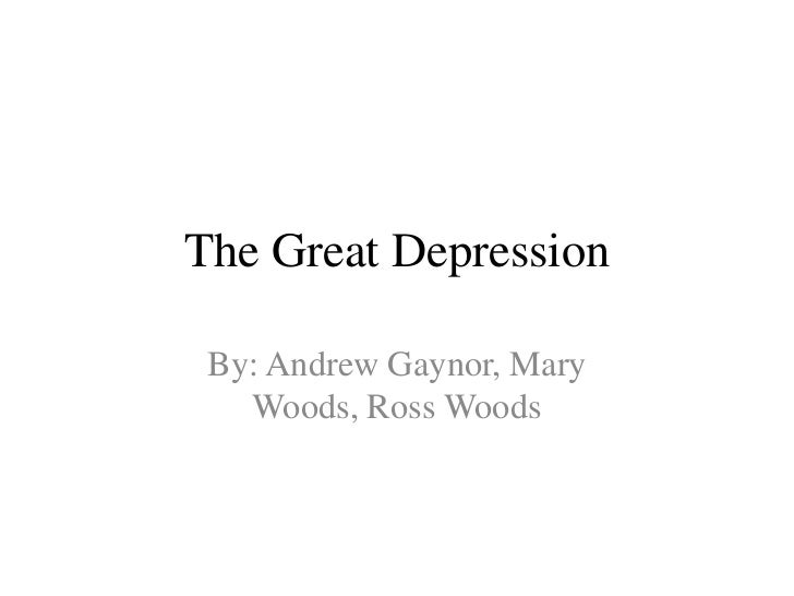 The Great Depression By: Andrew Gaynor, Mary   Woods, Ross Woods