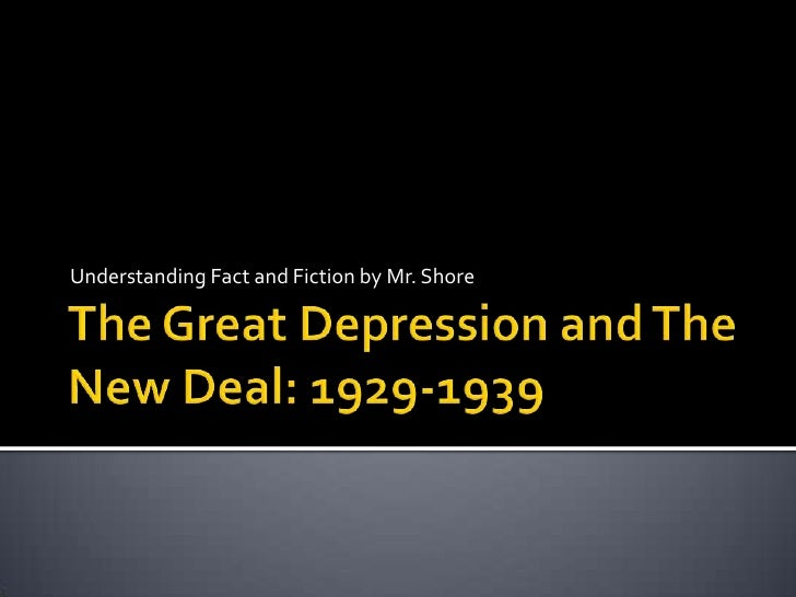 The Great Depression and The New Deal: 1929-1939<br />Understanding Fact and Fiction by Mr. Shore<br />