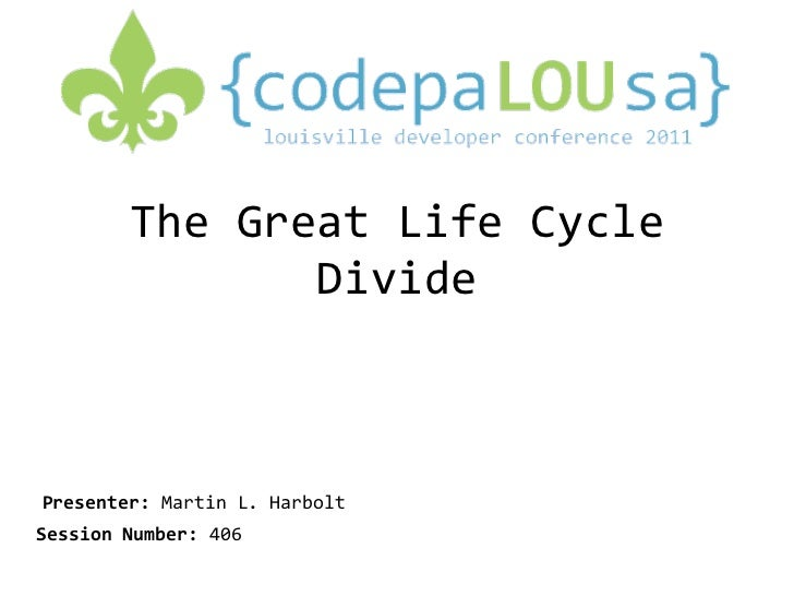 The Great Life Cycle Divide Presenter:  Martin L. Harbolt Session Number:  406