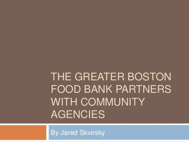 THE GREATER BOSTON FOOD BANK PARTNERS WITH COMMUNITY AGENCIES By Jared Skvirsky