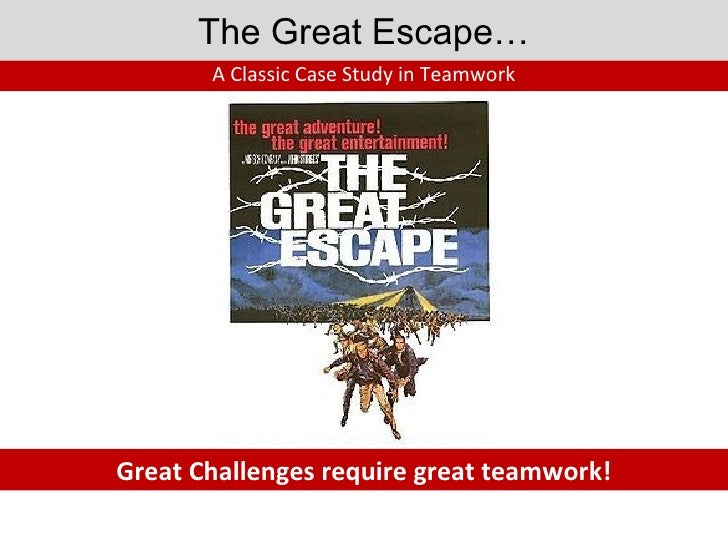 The Great Escape… A Classic Case Study in Teamwork Great Challenges require great teamwork!