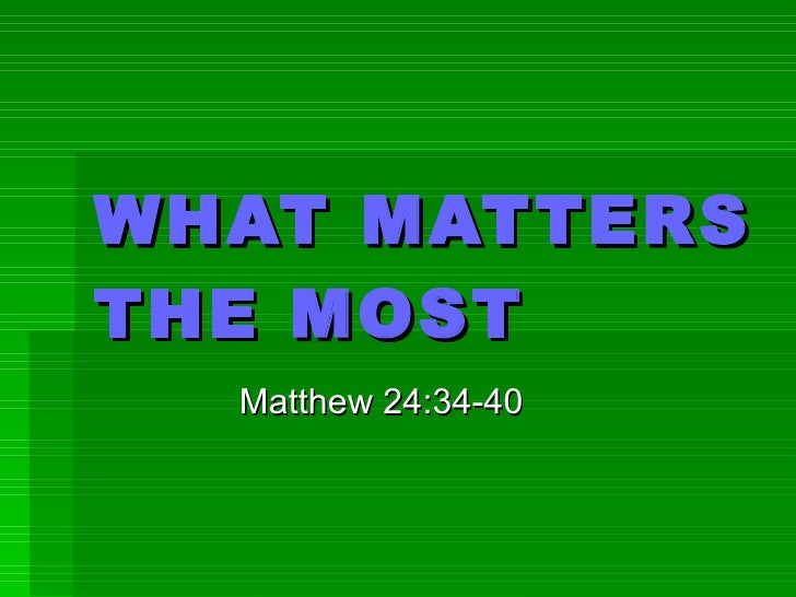 WHAT MATTERS THE MOST Matthew 24:34-40