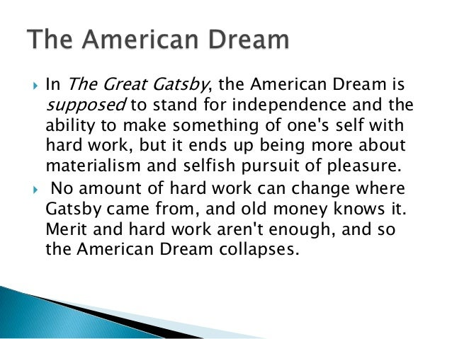 essay on the american dream in the great gatsby Gatsby was blinded by the american dream and as a result of this, cause destruction of gatsby himself he didn't end up getting what he wanted because the american dream took over who he truly was the american dream is a powerful dream that was significant in the novel the great gatsby by scott fitzgerald.