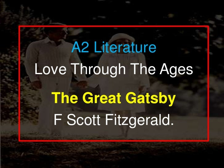 A2 Literature<br />Love Through The Ages<br />The Great Gatsby<br />F Scott Fitzgerald. <br />