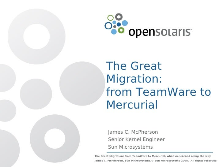 The Great        Migration:        from TeamWare to        Mercurial           James C. McPherson          Senior Kernel E...