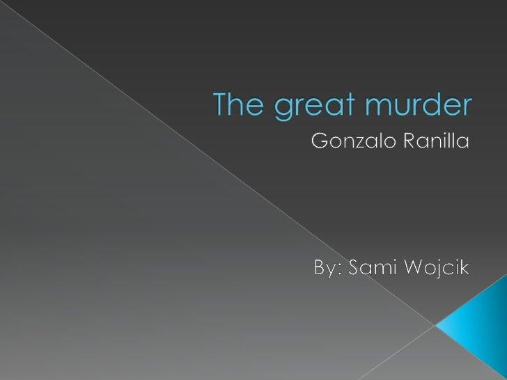 Thegreatmurder<br />Gonzalo Ranilla<br />By: Sami Wojcik<br />