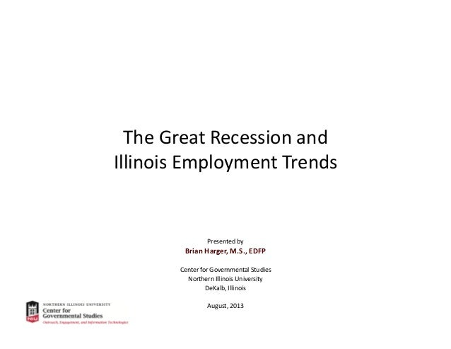 The Great Recession and Illinois Employment Trends Presented by Brian Harger, M.S., EDFP Center for Governmental Studies N...