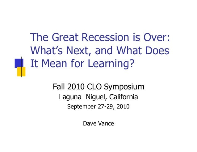 The Great Recession is Over: What's Next, and What Does It Mean for Learning? Fall 2010 CLO Symposium Laguna Niguel, Calif...