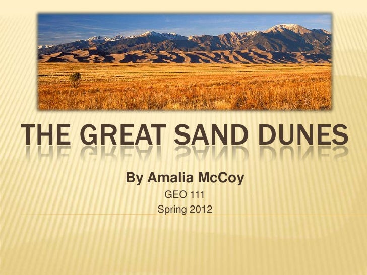 THE GREAT SAND DUNES      By Amalia McCoy           GEO 111          Spring 2012