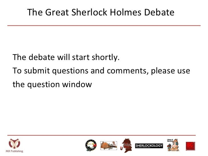 The Great Sherlock Holmes Debate <ul><li>The debate will start shortly. </li></ul><ul><li>To submit questions and comments...