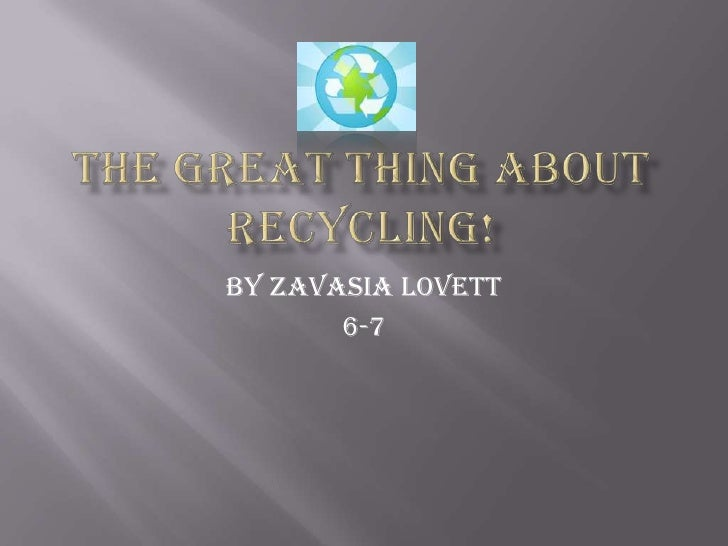 The Great Thing AboutRECYCLING!<br />By Zavasia Lovett<br />6-7<br />