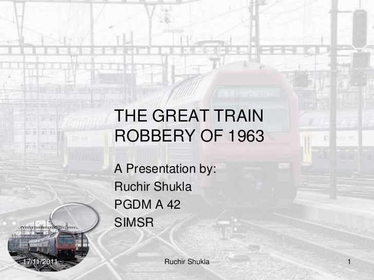 THE GREAT TRAIN             ROBBERY OF 1963             A Presentation by:             Ruchir Shukla             PGDM A 42...