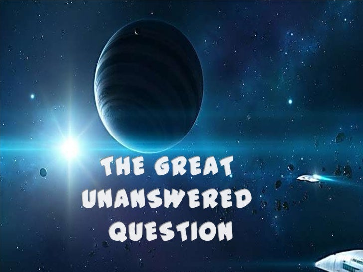 THE GREAT <br />UNANSWERED <br />QUESTION<br />