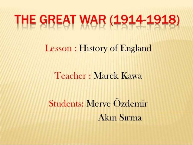 THE GREAT WAR (1914-1918) Lesson : History of England  Teacher : Marek Kawa Students: Merve Özdemir Akın Sırma
