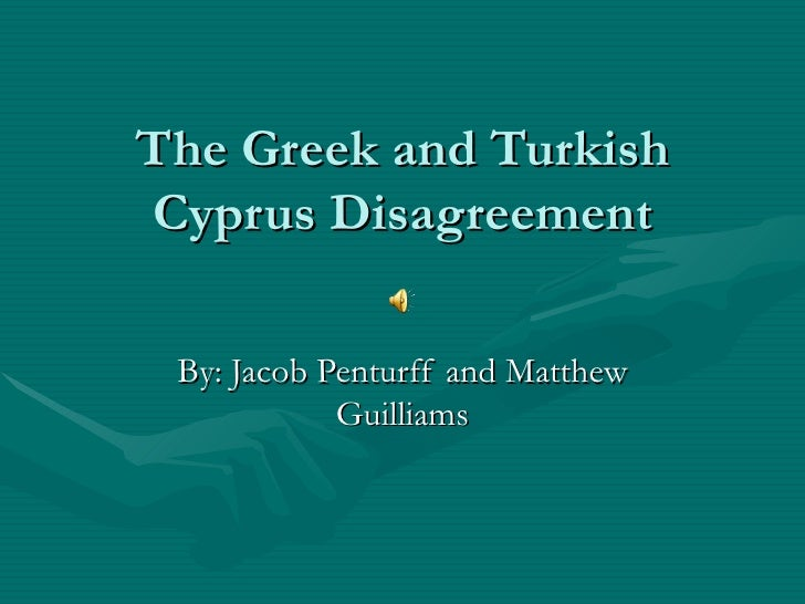 The Greek and Turkish Cyprus Disagreement By: Jacob Penturff and Matthew Guilliams