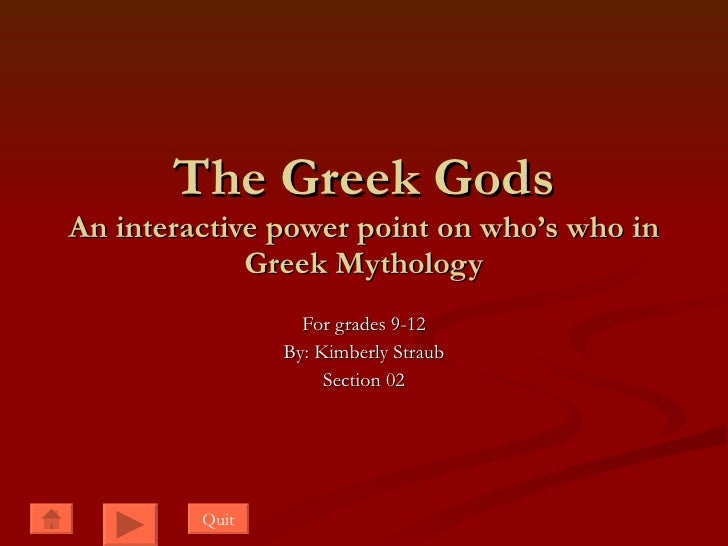 The Greek Gods An interactive power point on who's who in Greek Mythology For grades 9-12 By: Kimberly Straub Section 02 Q...