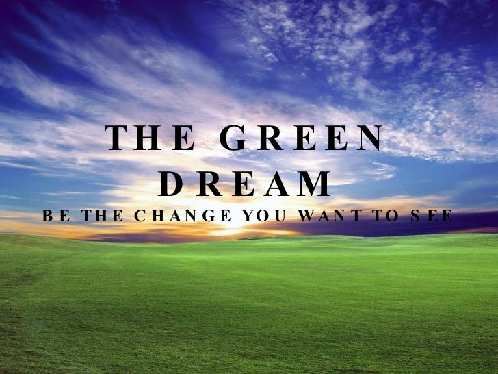 THE GREEN DREAM BE THE CHANGE YOU WANT TO SEE