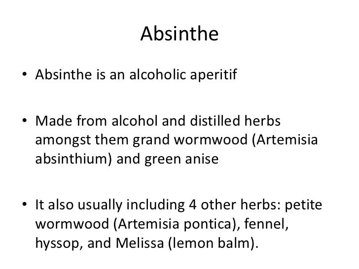 Absinthe<br />Absinthe is an alcoholic aperitif <br />Made from alcohol and distilled herbs amongst them grand wormwood (A...