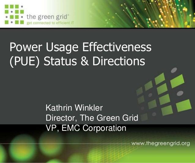 Power Usage Effectiveness (PUE) Status & Directions Kathrin Winkler Director, The Green Grid VP, EMC Corporation
