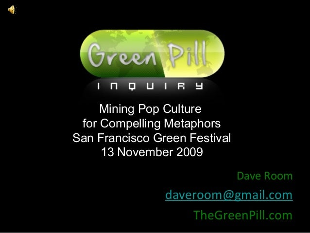 THE GREEN PILL Mining Pop Culture for Compelling Metaphors San Francisco Green Festival 13 November 2009 Dave Room  davero...