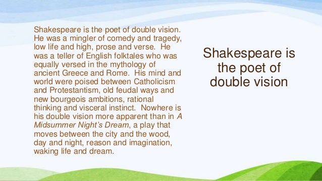 Shakespeare is the poet of double vision.He was a mingler of comedy and tragedy,low life and high, prose and verse. Hewas ...