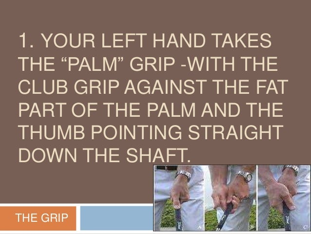 """1. YOUR LEFT HAND TAKES THE """"PALM"""" GRIP -WITH THE CLUB GRIP AGAINST THE FAT PART OF THE PALM AND THE THUMB POINTING STRAIG..."""