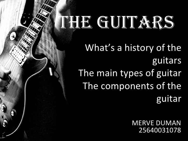 What's a history of the guitars The main types of guitar The components of the guitar MERVE DUMAN 25640031078 THE GUITARS