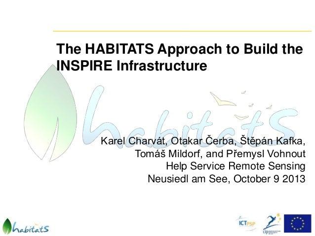 The HABITATS Approach to Build the INSPIRE Infrastructure  Karel Charvát, Otakar Čerba, Štěpán Kafka, Tomáš Mildorf, and P...