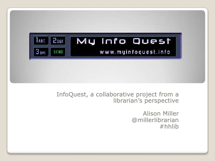 InfoQuest, a collaborative project from a librarian's perspective<br />Alison Miller<br />@millerlibrarian<br />#hhlib<br />