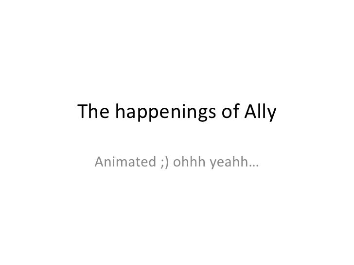 The happenings of Ally<br />Animated ;) ohhhyeahh…<br />