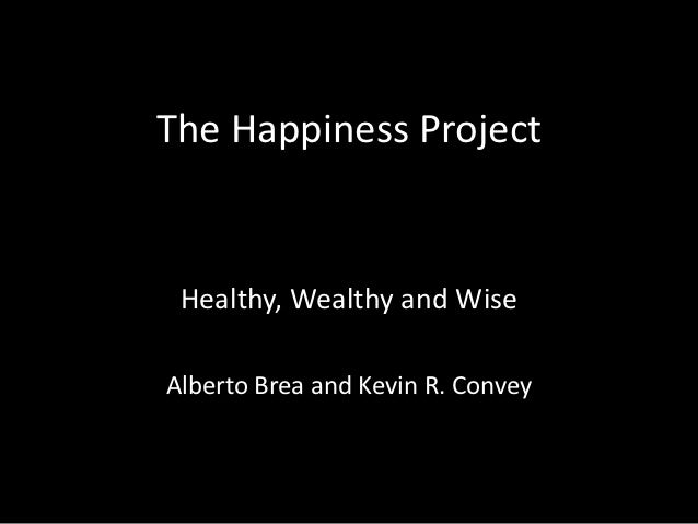 The Happiness Project Healthy, Wealthy and WiseAlberto Brea and Kevin R. Convey