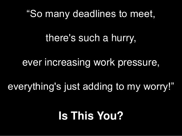 """""""So many deadlines to meet, there's such a hurry, ever increasing work pressure,  everything's just adding to my worry!""""  ..."""